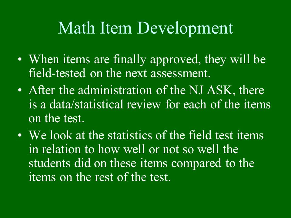 Math Item Development When items are finally approved, they will be field-tested on the next assessment. After the administration of the NJ ASK, there
