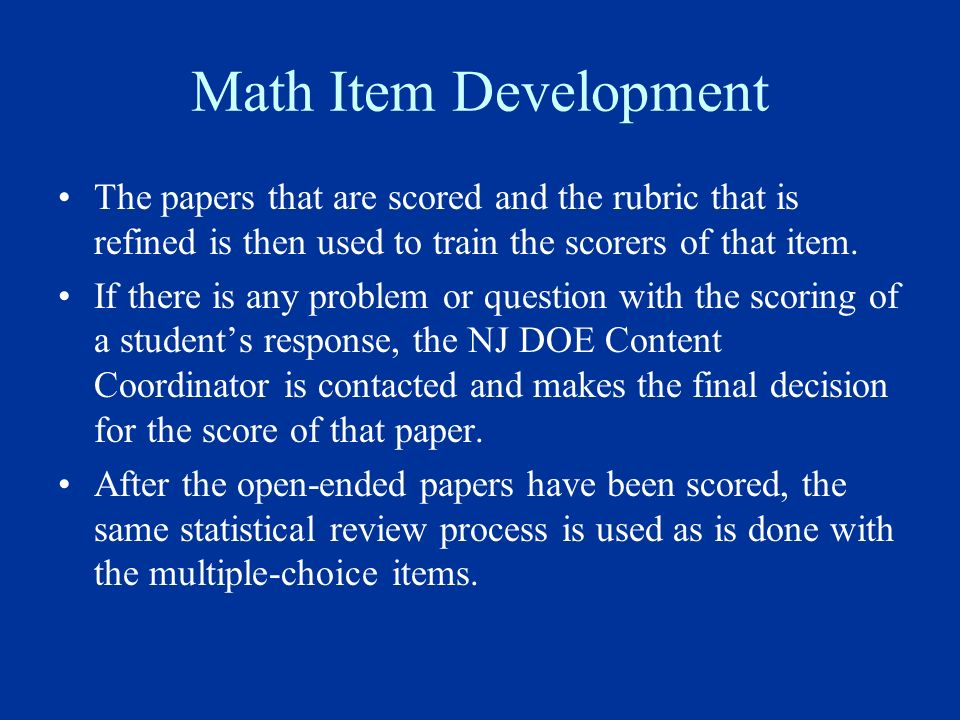 Math Item Development The papers that are scored and the rubric that is refined is then used to train the scorers of that item. If there is any proble