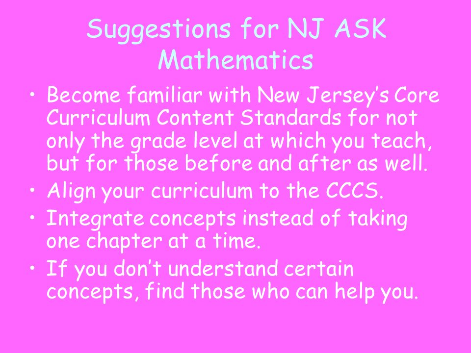 Suggestions for NJ ASK Mathematics Become familiar with New Jerseys Core Curriculum Content Standards for not only the grade level at which you teach,