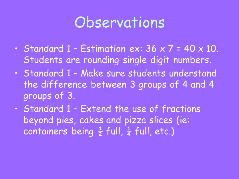 Observations Standard 1 – Estimation ex: 36 x 7 = 40 x 10. Students are rounding single digit numbers. Standard 1 – Make sure students understand the