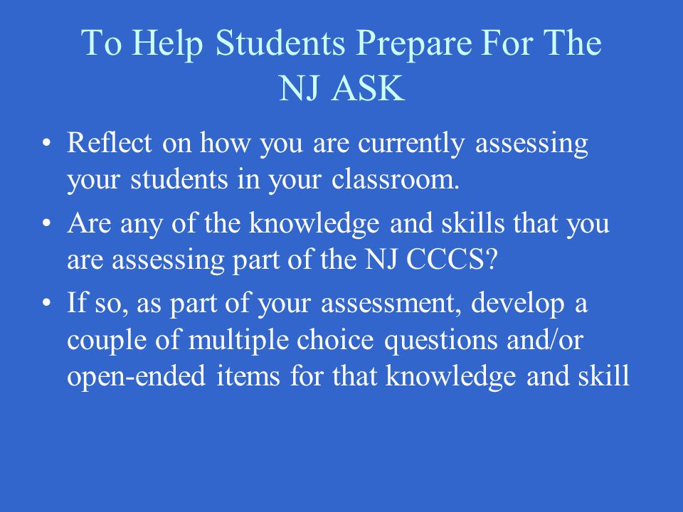 To Help Students Prepare For The NJ ASK Reflect on how you are currently assessing your students in your classroom. Are any of the knowledge and skill