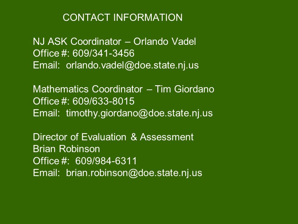 CONTACT INFORMATION NJ ASK Coordinator – Orlando Vadel Office #: 609/341-3456 Email: orlando.vadel@doe.state.nj.us Mathematics Coordinator – Tim Giord
