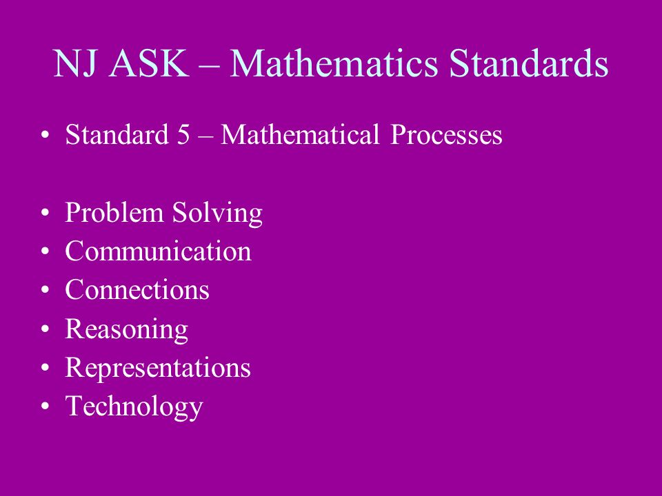 NJ ASK – Mathematics Standards Standard 5 – Mathematical Processes Problem Solving Communication Connections Reasoning Representations Technology