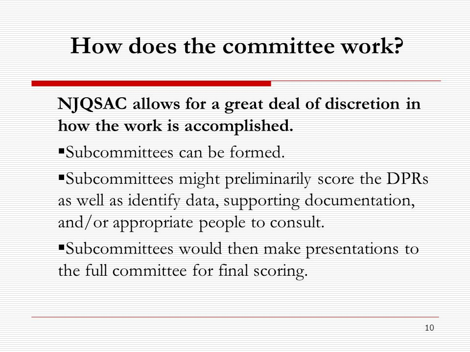 10 How does the committee work? NJQSAC allows for a great deal of discretion in how the work is accomplished. Subcommittees can be formed. Subcommitte