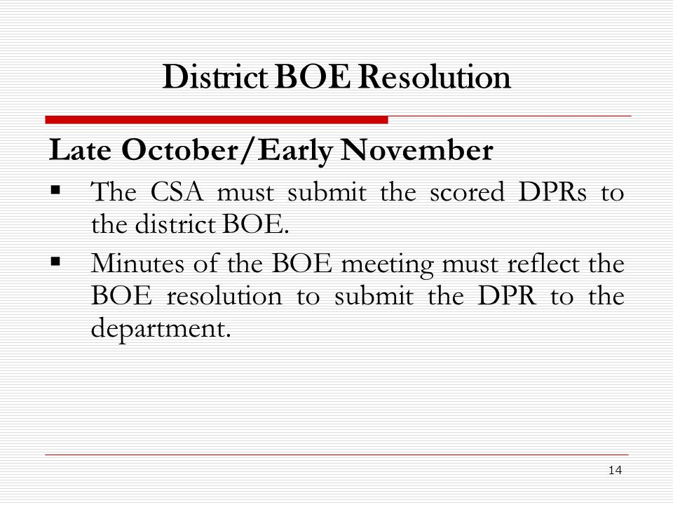 14 District BOE Resolution Late October/Early November The CSA must submit the scored DPRs to the district BOE. Minutes of the BOE meeting must reflec