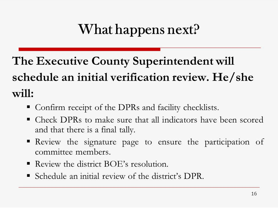 16 What happens next? The Executive County Superintendent will schedule an initial verification review. He/she will: Confirm receipt of the DPRs and f