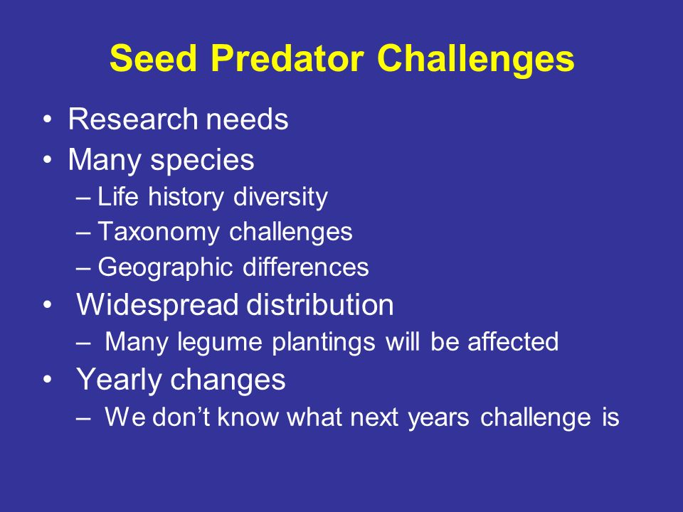 Seed Predator Challenges Research needs Many species –Life history diversity –Taxonomy challenges –Geographic differences Widespread distribution – Ma