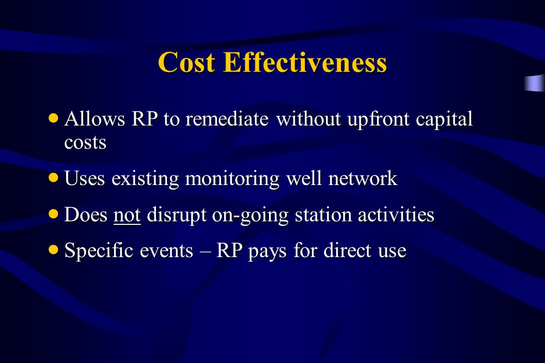 Cost Effectiveness Allows RP to remediate without upfront capital costs Allows RP to remediate without upfront capital costs Uses existing monitoring