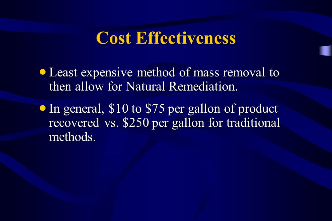 Cost Effectiveness Least expensive method of mass removal to then allow for Natural Remediation. Least expensive method of mass removal to then allow