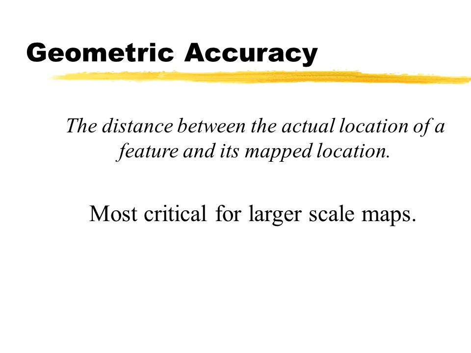 The distance between the actual location of a feature and its mapped location. Most critical for larger scale maps. Geometric Accuracy