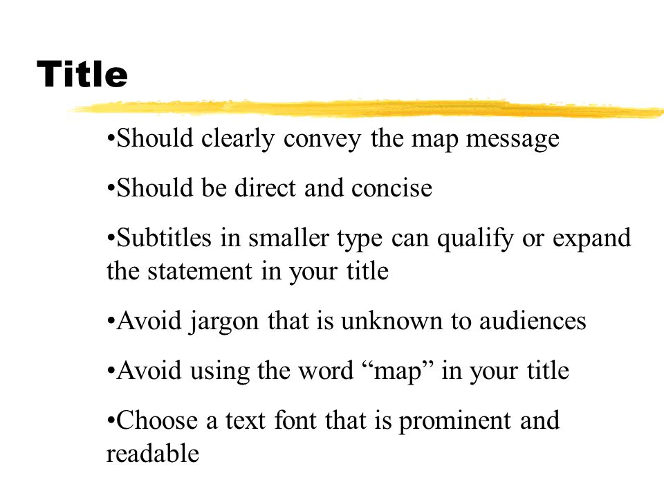 Should clearly convey the map message Should be direct and concise Subtitles in smaller type can qualify or expand the statement in your title Avoid j