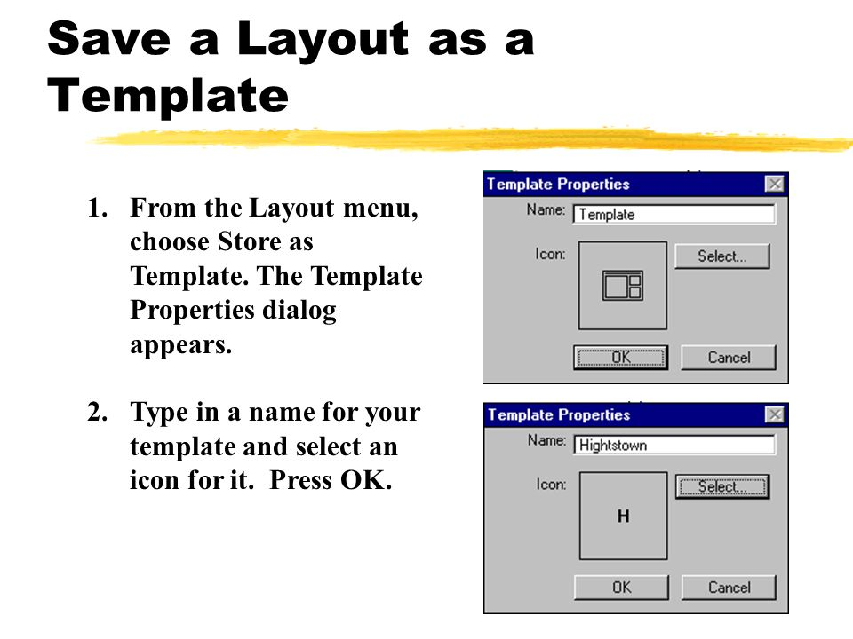 1.From the Layout menu, choose Store as Template. The Template Properties dialog appears. 2.Type in a name for your template and select an icon for it