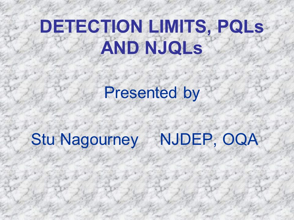 DETECTION LIMITS, PQLs AND NJQLs Presented by Stu Nagourney NJDEP, OQA