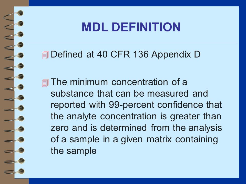 MDL DEFINITION 4 Defined at 40 CFR 136 Appendix D 4 The minimum concentration of a substance that can be measured and reported with 99-percent confide