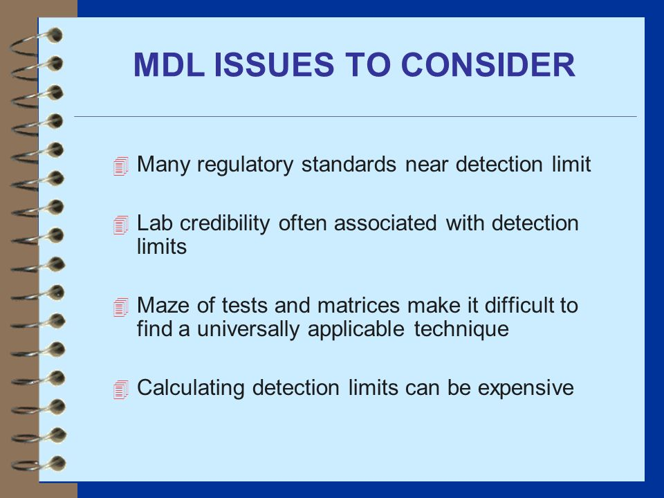 MDL ISSUES TO CONSIDER 4 Many regulatory standards near detection limit 4 Lab credibility often associated with detection limits 4 Maze of tests and m