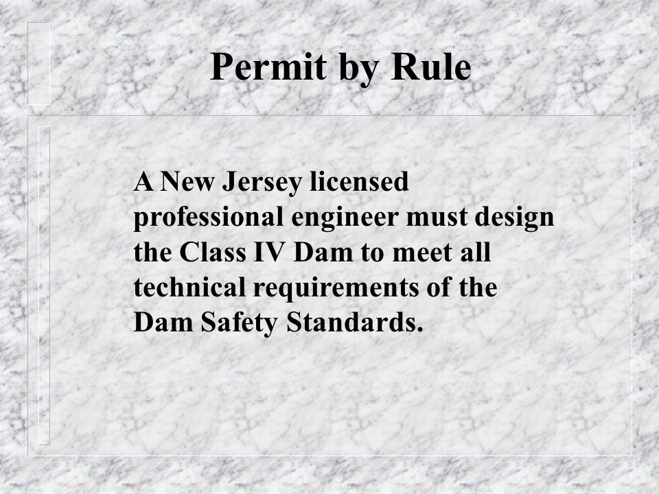 Permit by Rule A New Jersey licensed professional engineer must design the Class IV Dam to meet all technical requirements of the Dam Safety Standards.