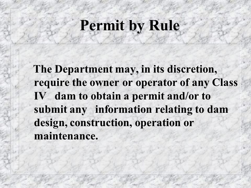 Permit by Rule The Department may, in its discretion, require the owner or operator of any Class IV dam to obtain a permit and/or to submit any information relating to dam design, construction, operation or maintenance.