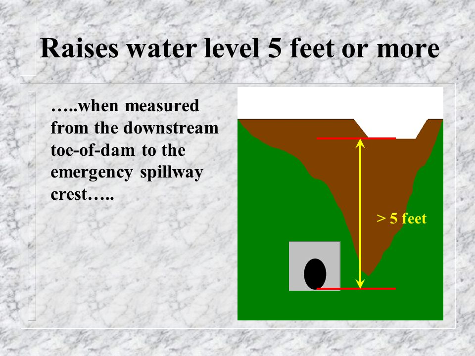 Raises water level 5 feet or more …..when measured from the downstream toe-of-dam to the emergency spillway crest…..