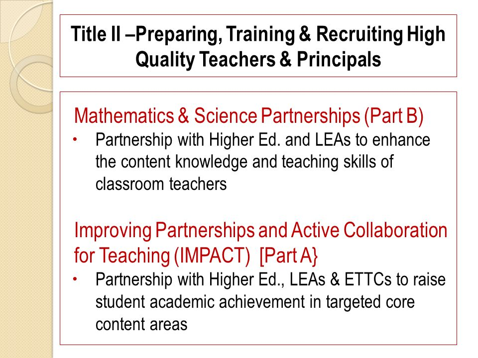 Title II –Preparing, Training & Recruiting High Quality Teachers & Principals Mathematics & Science Partnerships (Part B) Partnership with Higher Ed.