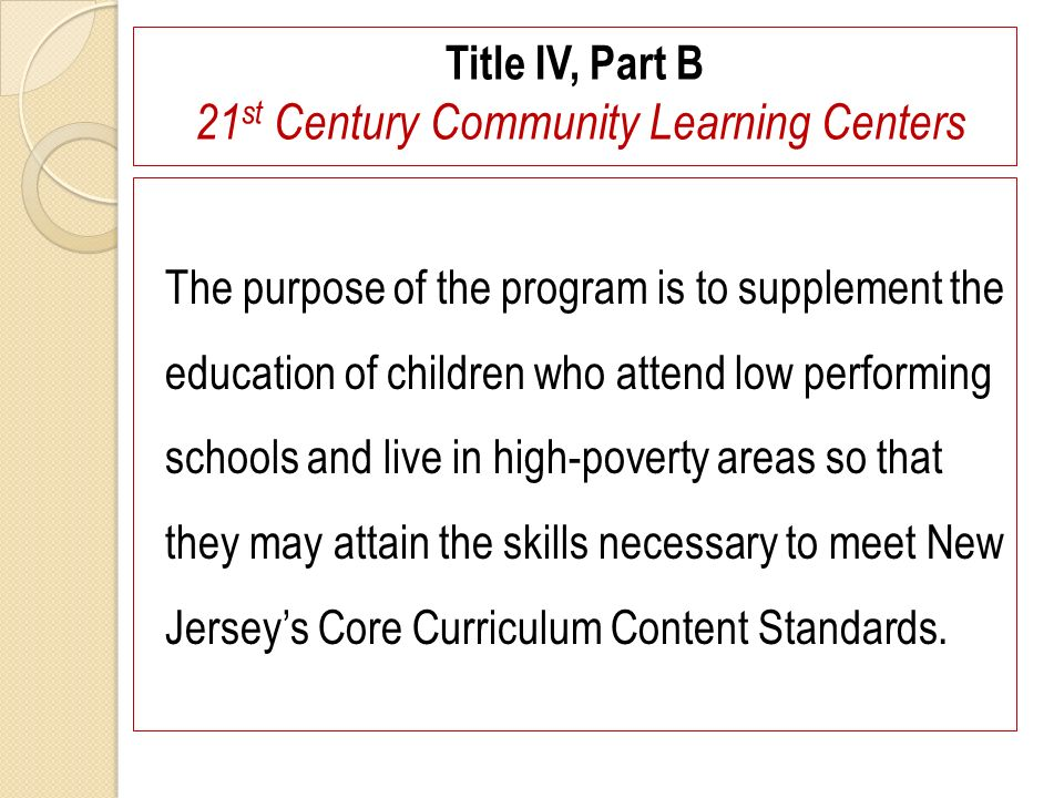 Title IV, Part B 21 st Century Community Learning Centers The purpose of the program is to supplement the education of children who attend low perform