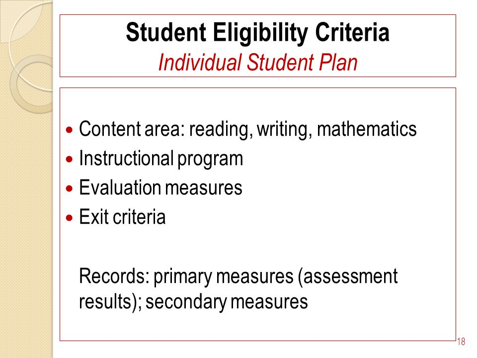 Student Eligibility Criteria Individual Student Plan Content area: reading, writing, mathematics Instructional program Evaluation measures Exit criteria Records: primary measures (assessment results); secondary measures 18