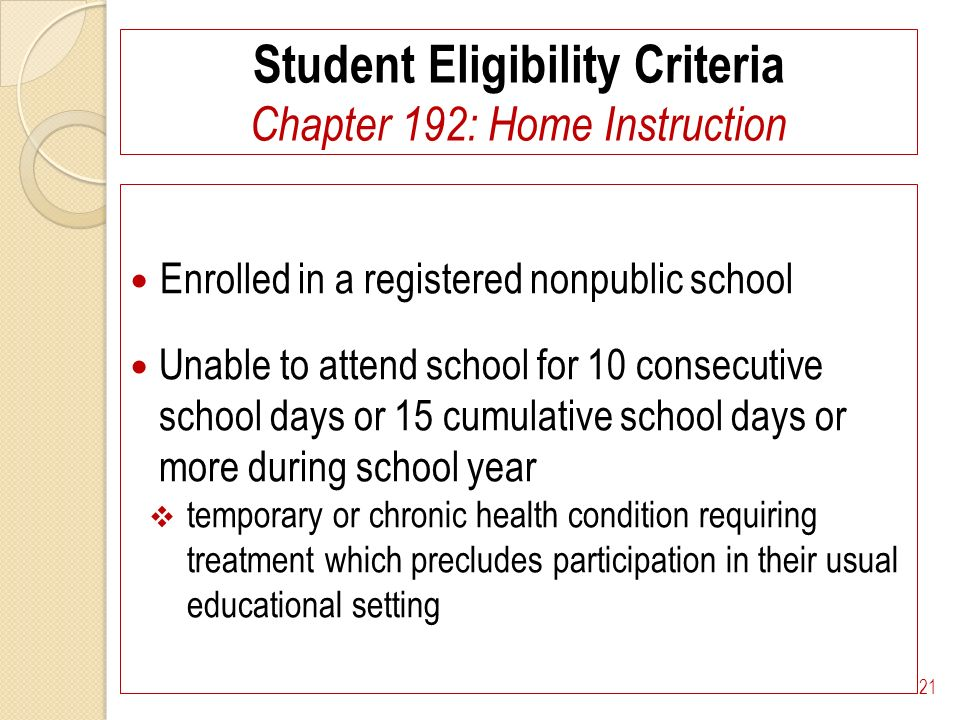 Student Eligibility Criteria Chapter 192: Home Instruction Enrolled in a registered nonpublic school Unable to attend school for 10 consecutive school days or 15 cumulative school days or more during school year temporary or chronic health condition requiring treatment which precludes participation in their usual educational setting 21