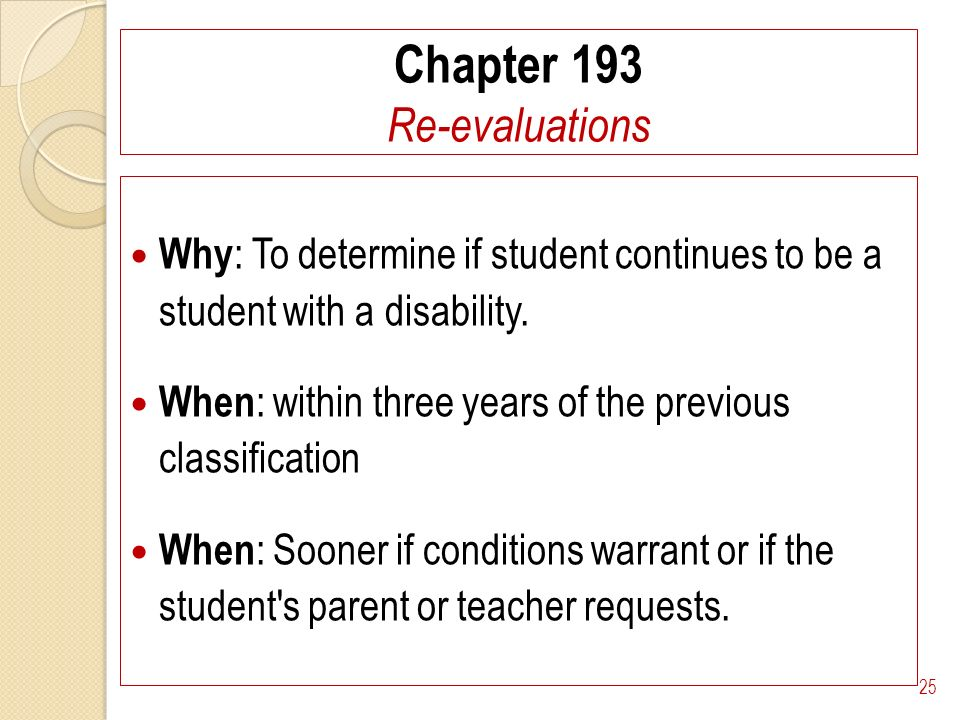 Chapter 193 Re-evaluations Why : To determine if student continues to be a student with a disability.