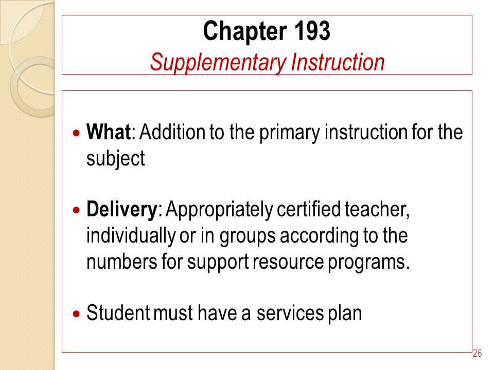 Chapter 193 Supplementary Instruction What : Addition to the primary instruction for the subject Delivery : Appropriately certified teacher, individually or in groups according to the numbers for support resource programs.