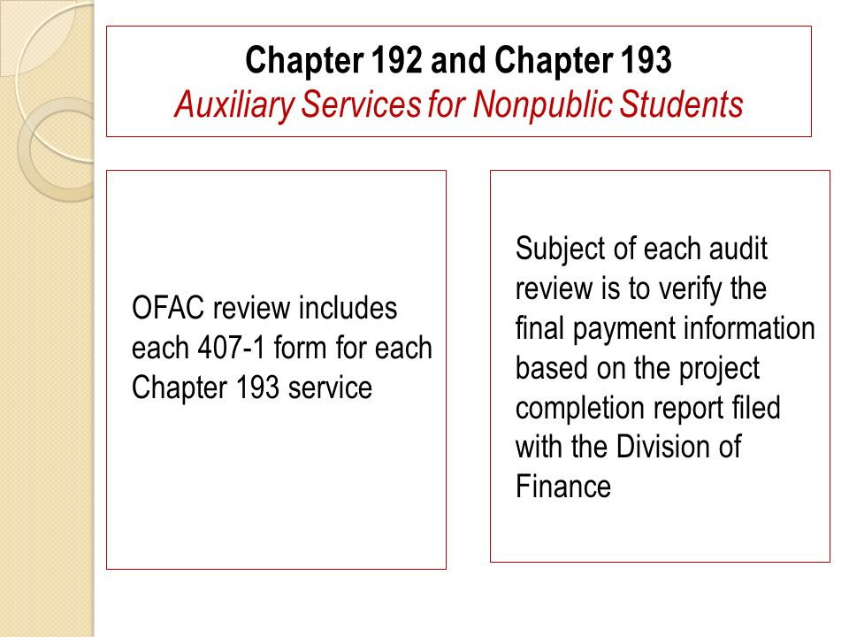 Chapter 192 and Chapter 193 Auxiliary Services for Nonpublic Students OFAC review includes each 407-1 form for each Chapter 193 service Subject of each audit review is to verify the final payment information based on the project completion report filed with the Division of Finance
