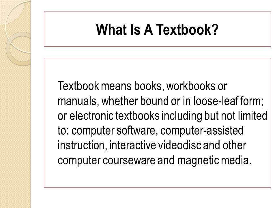 What Is A Textbook? Textbook means books, workbooks or manuals, whether bound or in loose-leaf form; or electronic textbooks including but not limited
