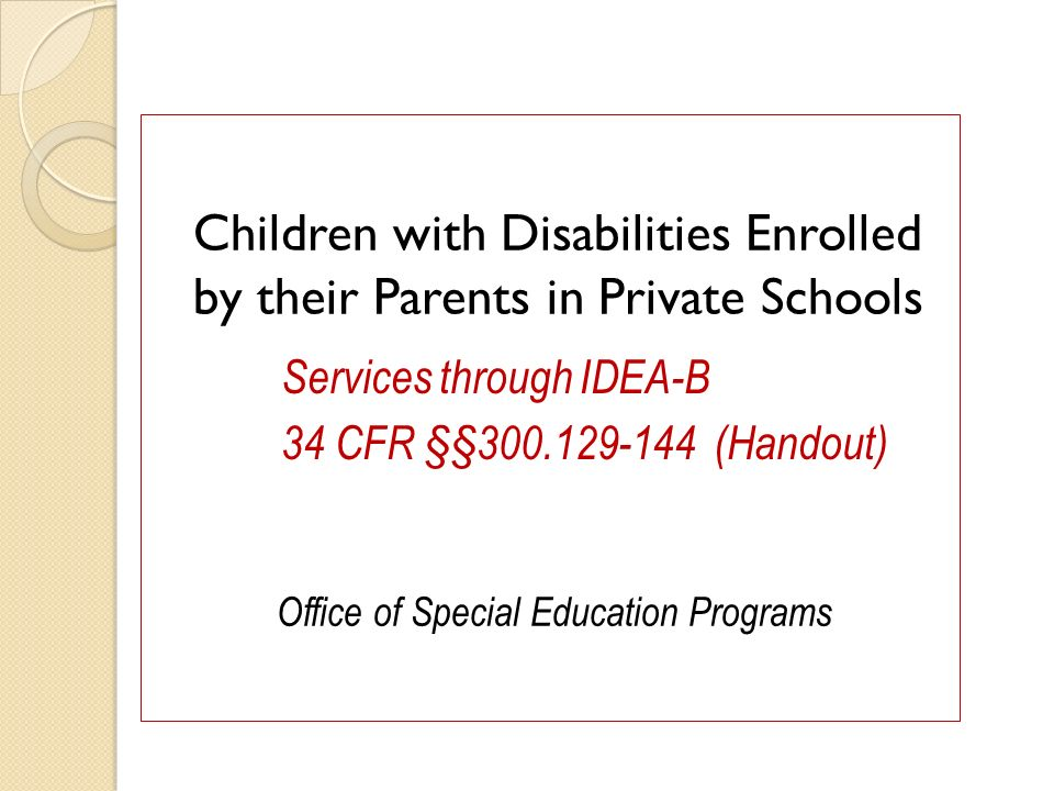 Children with Disabilities Enrolled by their Parents in Private Schools Office of Special Education Programs Services through IDEA-B 34 CFR §§300.129-144 (Handout)