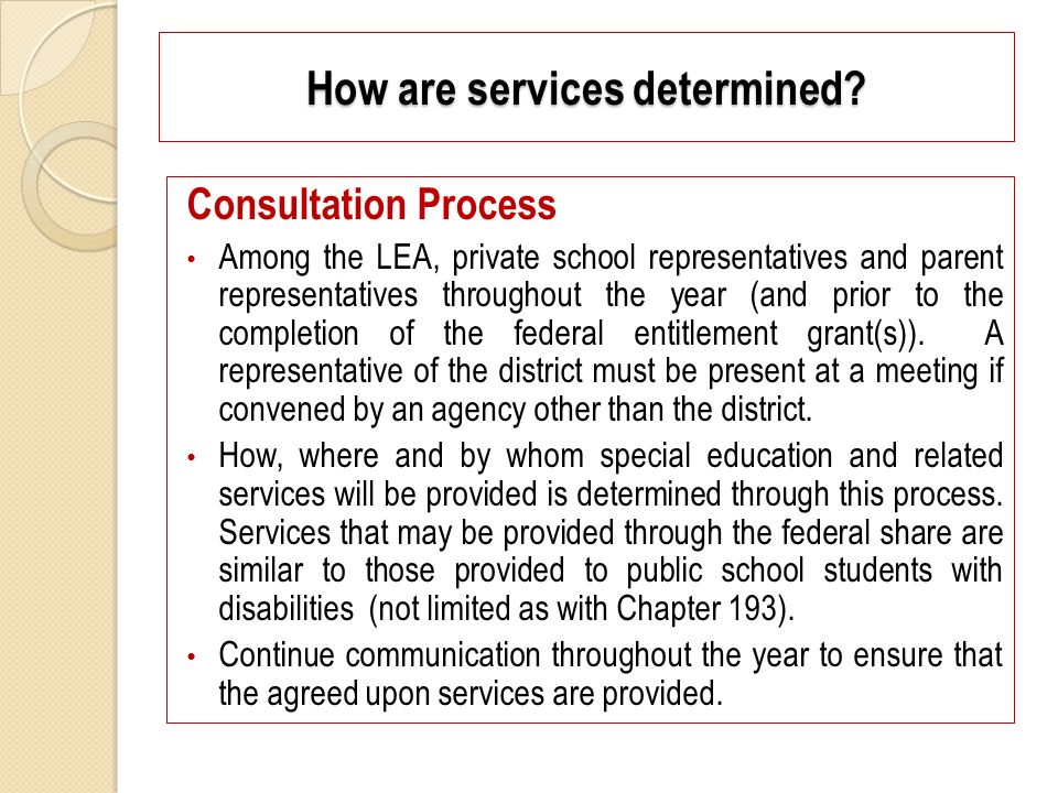 How are services determined? Consultation Process Among the LEA, private school representatives and parent representatives throughout the year (and pr