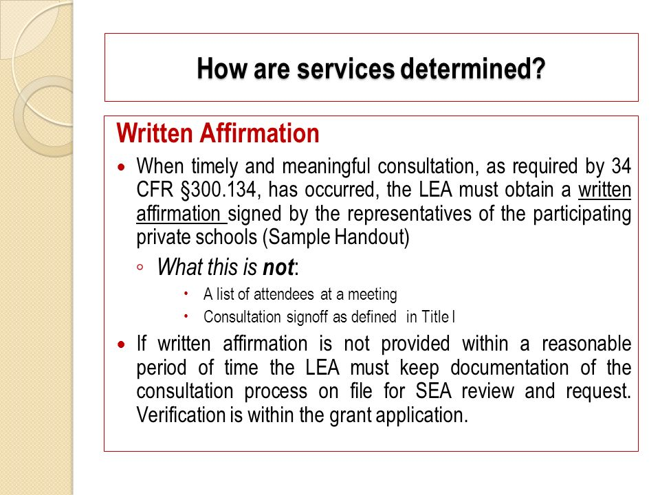 Written Affirmation When timely and meaningful consultation, as required by 34 CFR §300.134, has occurred, the LEA must obtain a written affirmation signed by the representatives of the participating private schools (Sample Handout) What this is not : A list of attendees at a meeting Consultation signoff as defined in Title I If written affirmation is not provided within a reasonable period of time the LEA must keep documentation of the consultation process on file for SEA review and request.