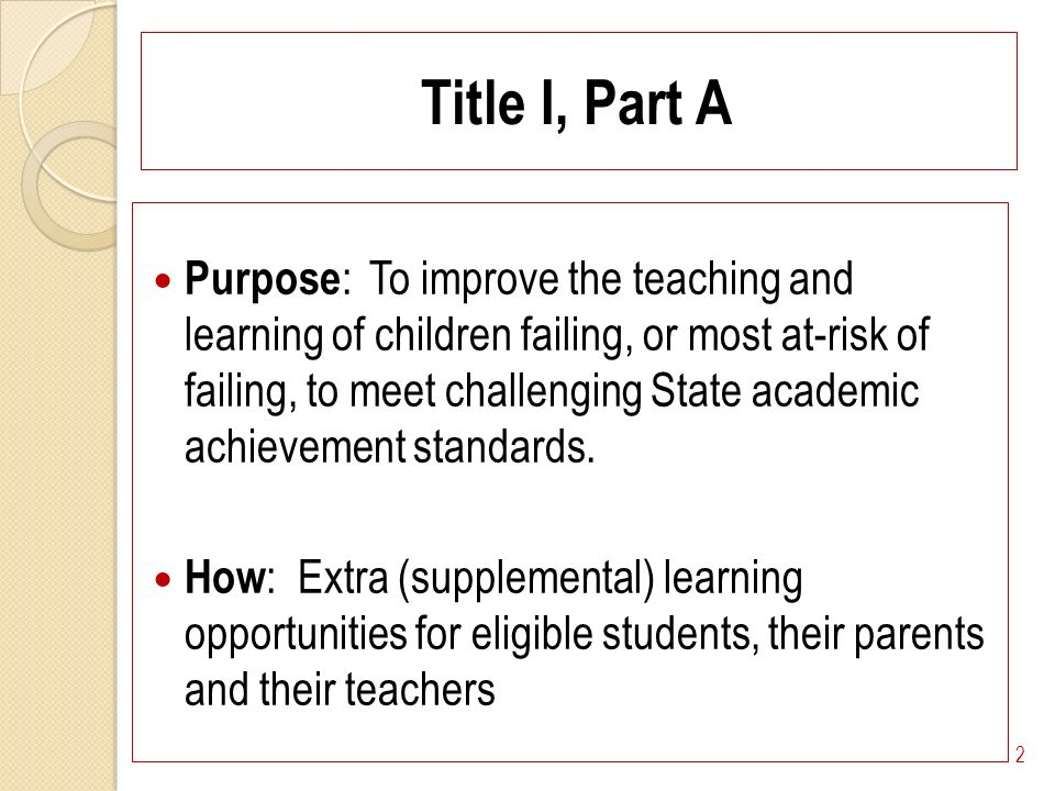 Title I, Part A Purpose : To improve the teaching and learning of children failing, or most at-risk of failing, to meet challenging State academic achievement standards.