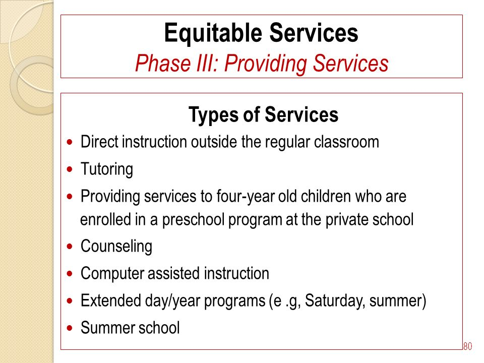 Equitable Services Phase III: Providing Services Types of Services Direct instruction outside the regular classroom Tutoring Providing services to four-year old children who are enrolled in a preschool program at the private school Counseling Computer assisted instruction Extended day/year programs (e.g, Saturday, summer) Summer school 80