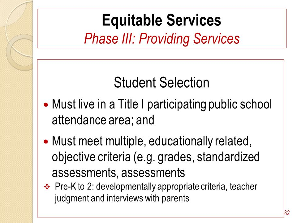 Equitable Services Phase III: Providing Services Student Selection Must live in a Title I participating public school attendance area; and Must meet multiple, educationally related, objective criteria (e.g.