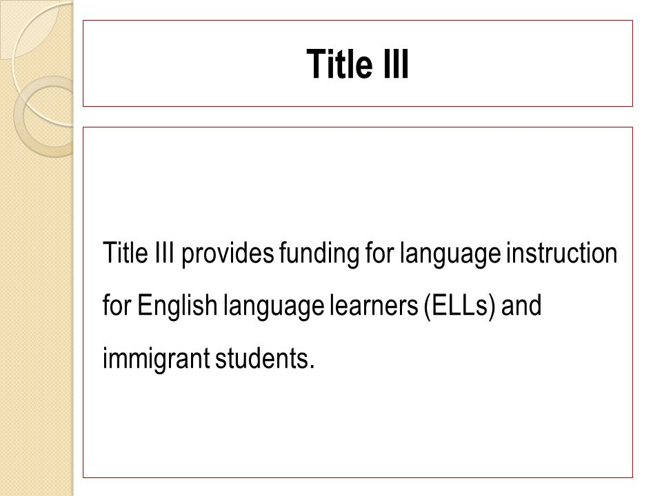 Title III Title III provides funding for language instruction for English language learners (ELLs) and immigrant students.