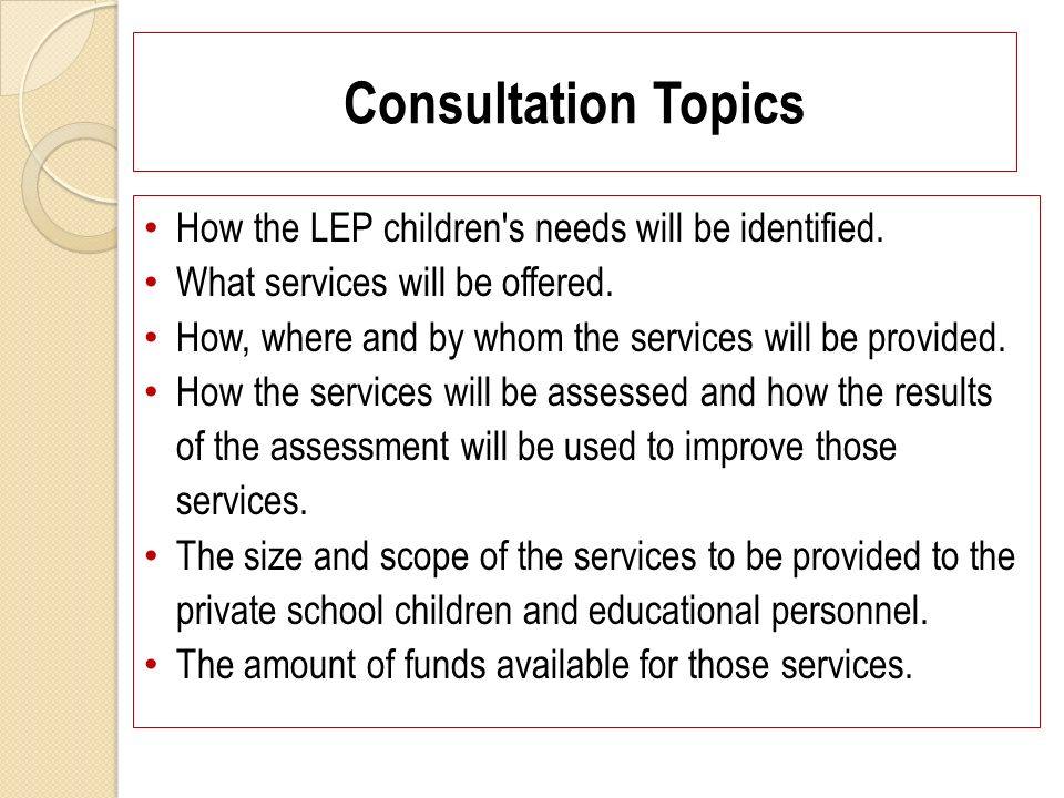 Consultation Topics How the LEP children's needs will be identified. What services will be offered. How, where and by whom the services will be provid