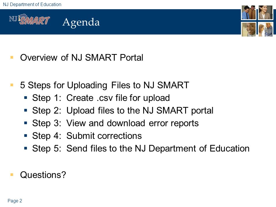 Page 2 NJ Department of Education Agenda Overview of NJ SMART Portal 5 Steps for Uploading Files to NJ SMART Step 1: Create.csv file for upload Step 2: Upload files to the NJ SMART portal Step 3: View and download error reports Step 4: Submit corrections Step 5: Send files to the NJ Department of Education Questions
