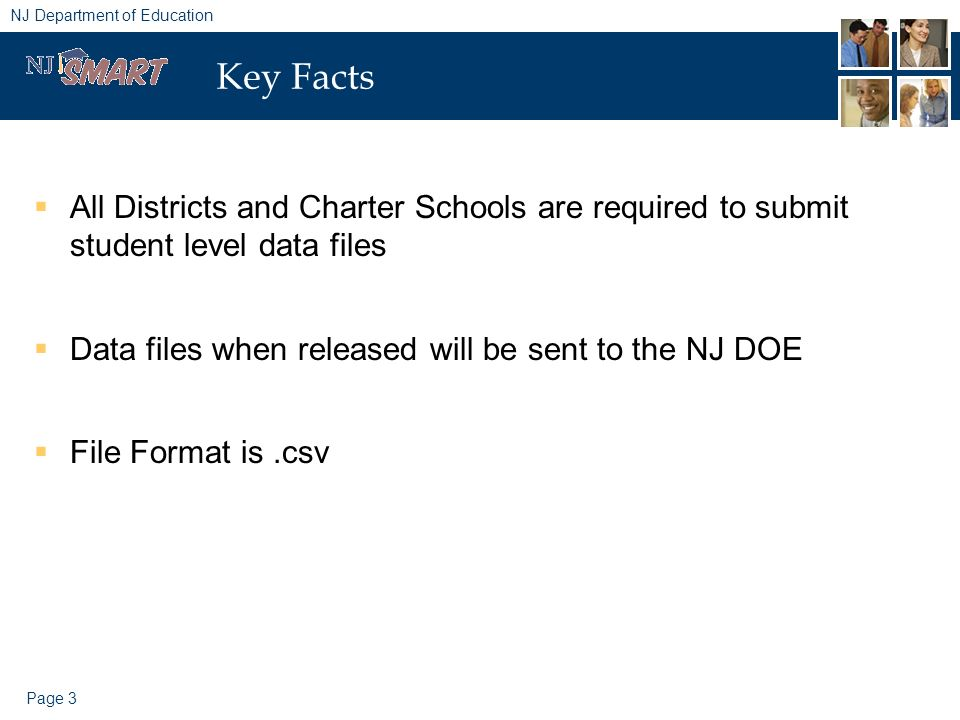 Page 3 NJ Department of Education Key Facts All Districts and Charter Schools are required to submit student level data files Data files when released will be sent to the NJ DOE File Format is.csv