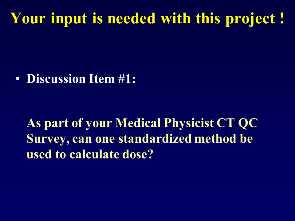 Your input is needed with this project ! Discussion Item #1: As part of your Medical Physicist CT QC Survey, can one standardized method be used to ca