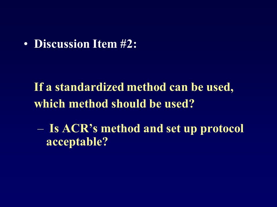 Discussion Item #2: If a standardized method can be used, which method should be used? – Is ACRs method and set up protocol acceptable?