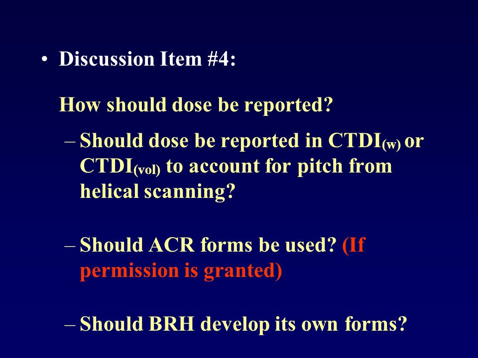 Discussion Item #4: How should dose be reported? –Should dose be reported in CTDI (w) or CTDI (vol) to account for pitch from helical scanning? –Shoul