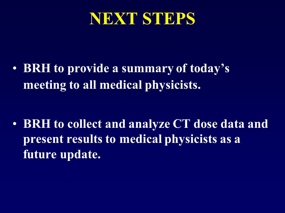 NEXT STEPS BRH to provide a summary of todays meeting to all medical physicists.