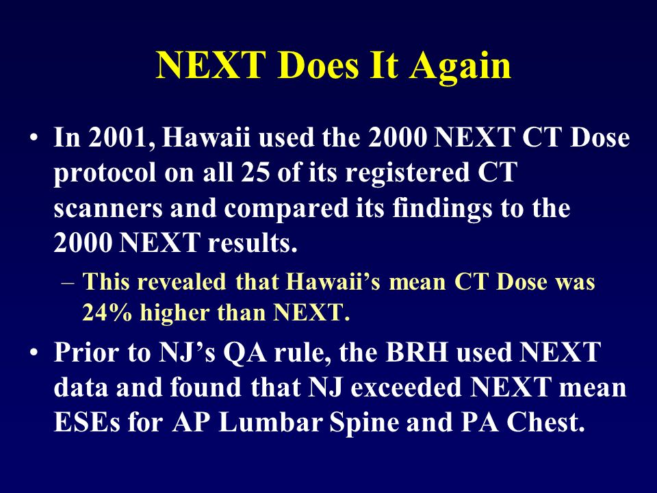NEXT Does It Again In 2001, Hawaii used the 2000 NEXT CT Dose protocol on all 25 of its registered CT scanners and compared its findings to the 2000 NEXT results.
