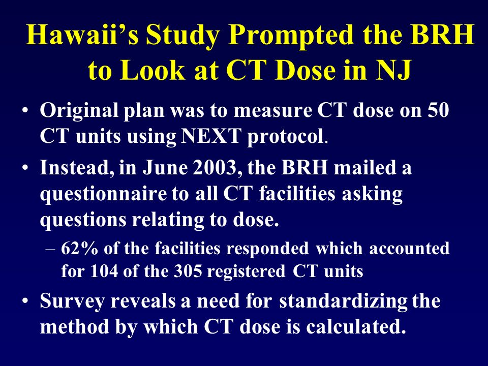 Hawaiis Study Prompted the BRH to Look at CT Dose in NJ Original plan was to measure CT dose on 50 CT units using NEXT protocol. Instead, in June 2003