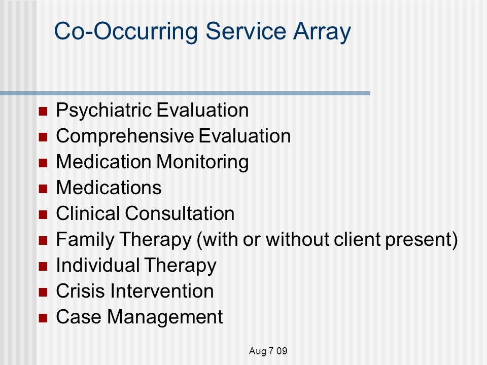 Aug 7 09 Co-Occurring Service Array Psychiatric Evaluation Comprehensive Evaluation Medication Monitoring Medications Clinical Consultation Family Therapy (with or without client present) Individual Therapy Crisis Intervention Case Management