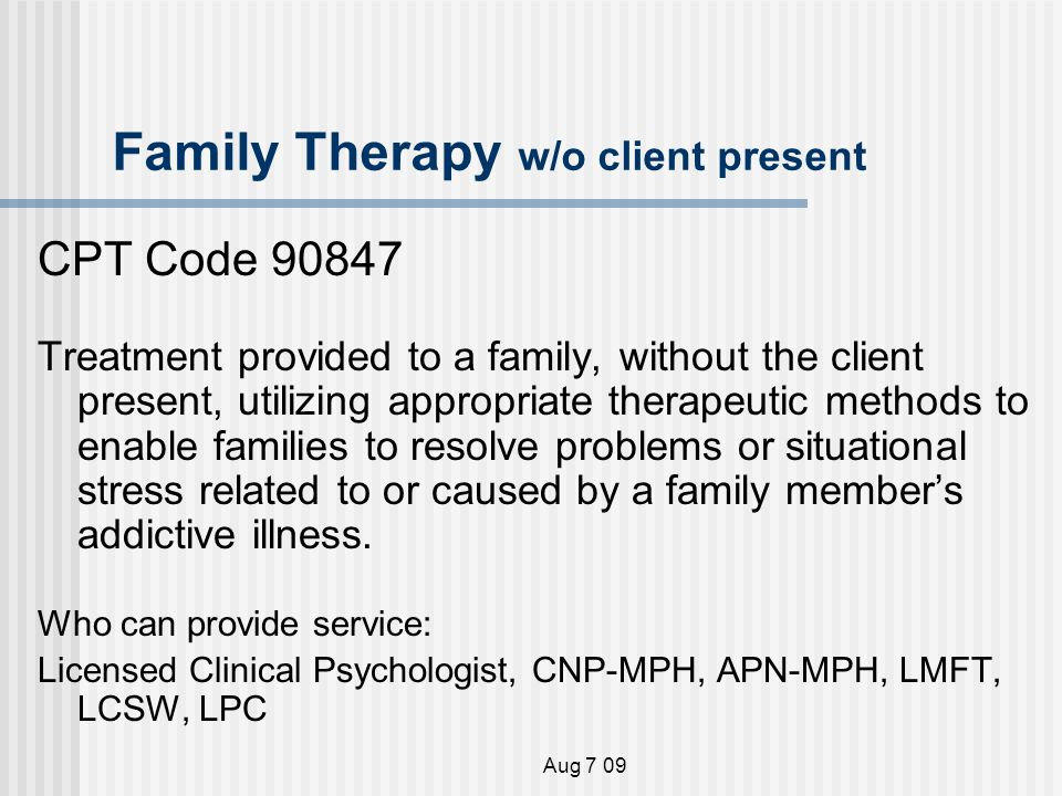 Aug 7 09 Family Therapy w/o client present CPT Code Treatment provided to a family, without the client present, utilizing appropriate therapeutic methods to enable families to resolve problems or situational stress related to or caused by a family members addictive illness.