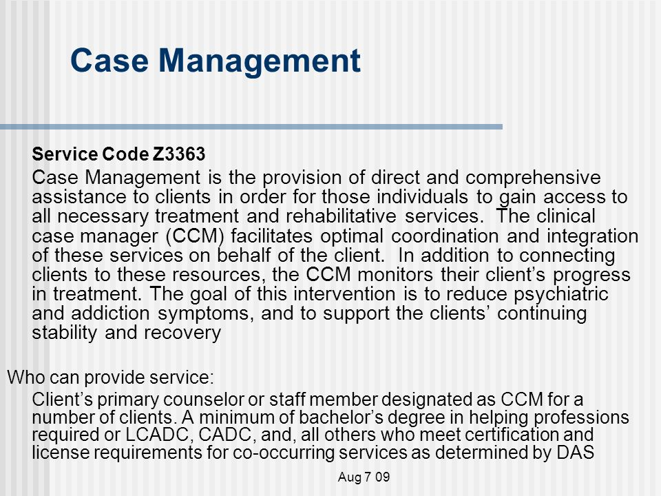 Aug 7 09 Case Management Service Code Z3363 Case Management is the provision of direct and comprehensive assistance to clients in order for those individuals to gain access to all necessary treatment and rehabilitative services.