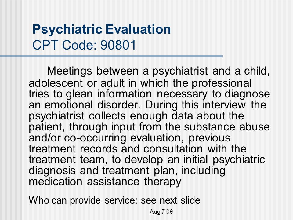 Aug 7 09 Psychiatric Evaluation CPT Code: Meetings between a psychiatrist and a child, adolescent or adult in which the professional tries to glean information necessary to diagnose an emotional disorder.
